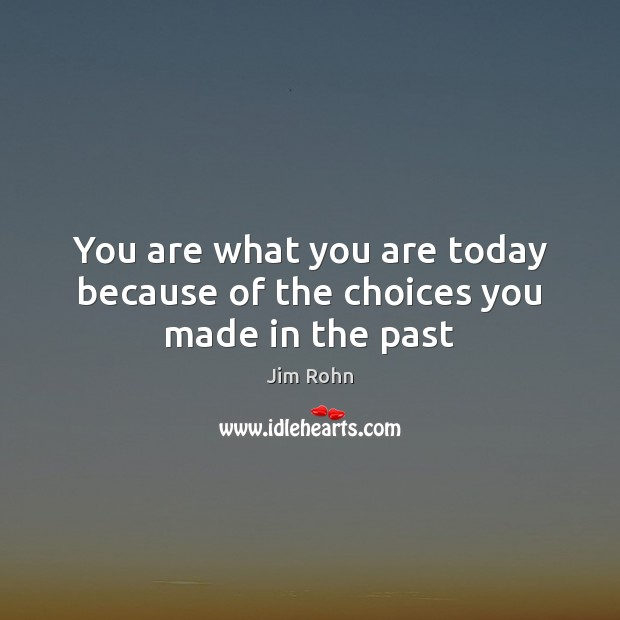 You are what you are today because of the choices you made in the past Jim Rohn Picture Quote