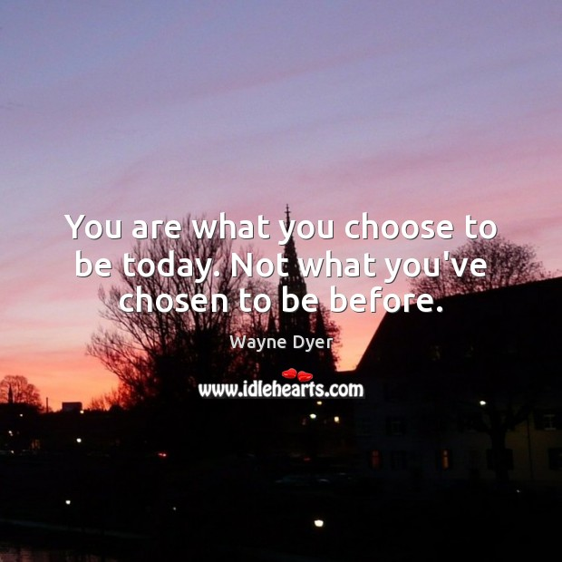 Image, You are what you choose to be today. Not what you've chosen to be before.