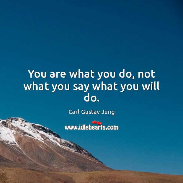 You are what you do, not what you say what you will do. Action Quotes Image