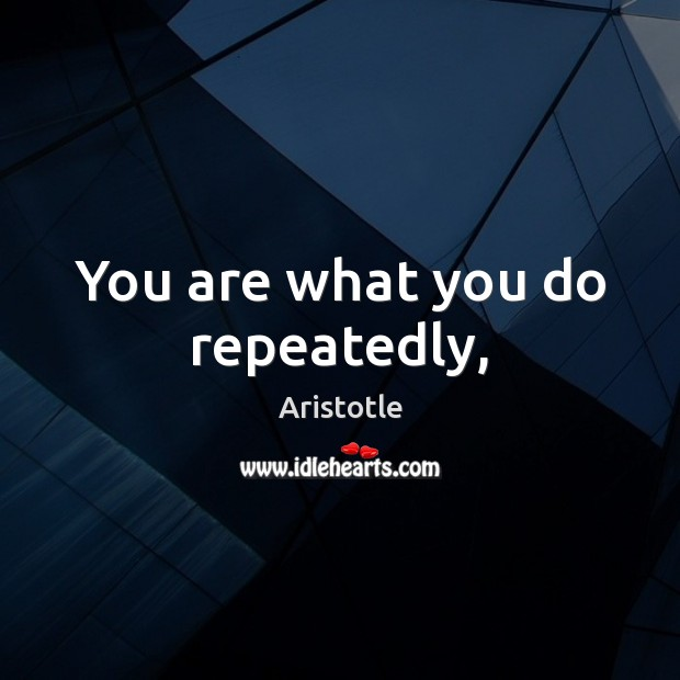 Image, You are what you do repeatedly,