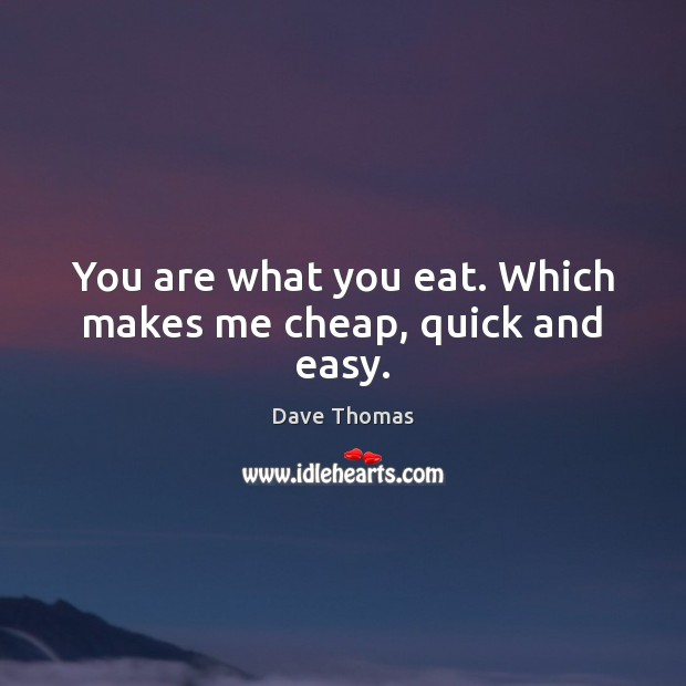 You are what you eat. Which makes me cheap, quick and easy. Dave Thomas Picture Quote