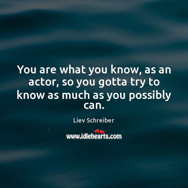 You are what you know, as an actor, so you gotta try to know as much as you possibly can. Image