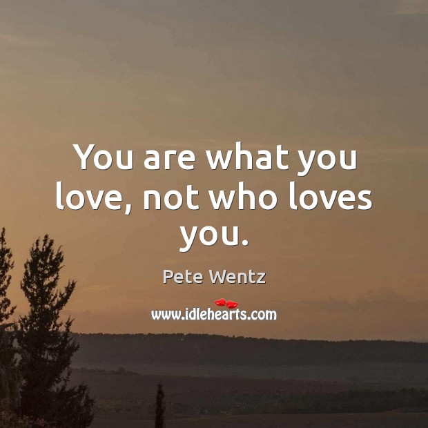 You are what you love, not who loves you. Image