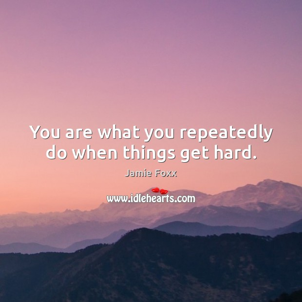 You are what you repeatedly do when things get hard. Jamie Foxx Picture Quote