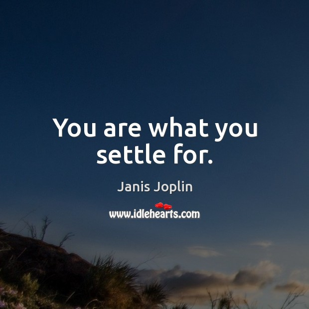 Image, You are what you settle for.