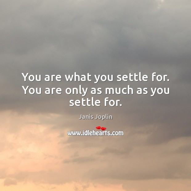 You are what you settle for. You are only as much as you settle for. Janis Joplin Picture Quote