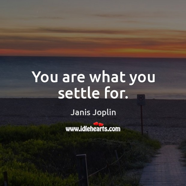 You are what you settle for. Image