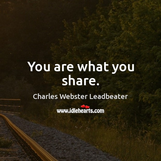 You are what you share. Charles Webster Leadbeater Picture Quote