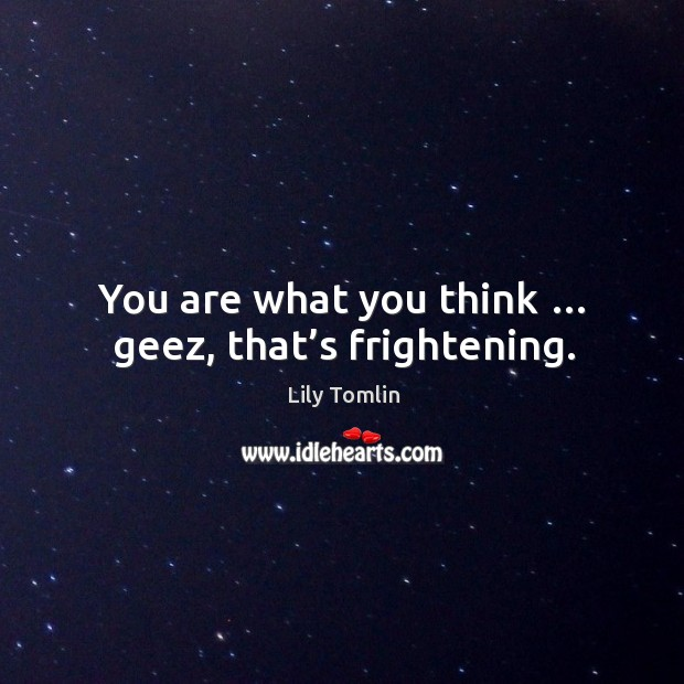 You are what you think … geez, that's frightening. Image