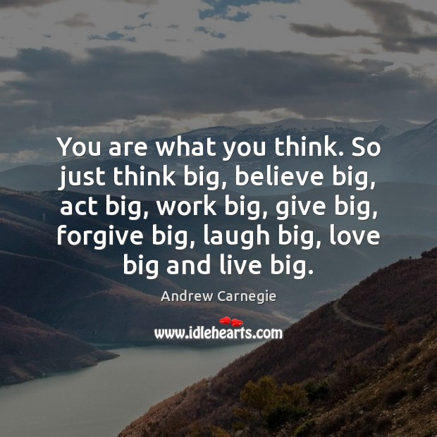 You are what you think. So just think big, believe big, act Andrew Carnegie Picture Quote