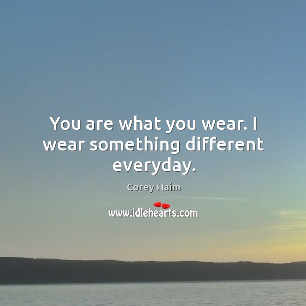 You are what you wear. I wear something different everyday. Image