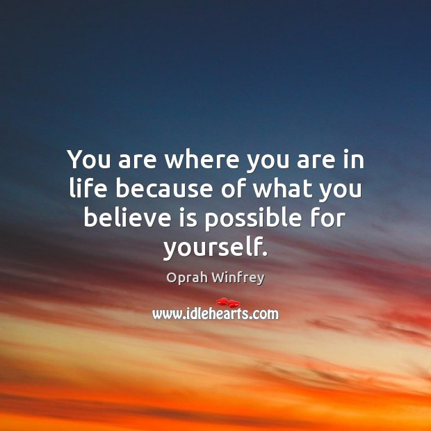 You are where you are in life because of what you believe is possible for yourself. Oprah Winfrey Picture Quote