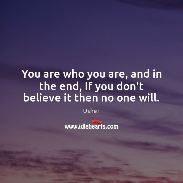 Image, You are who you are, and in the end, If you don't believe it then no one will.