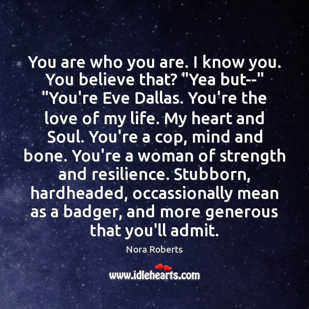"""You are who you are. I know you. You believe that? """"Yea Nora Roberts Picture Quote"""