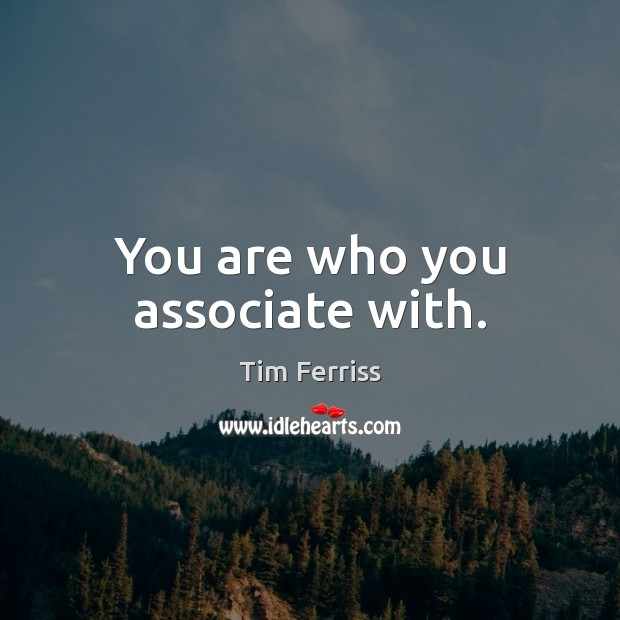 You are who you associate with. Tim Ferriss Picture Quote
