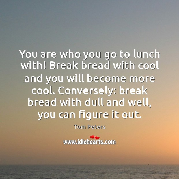 You are who you go to lunch with! Break bread with cool Tom Peters Picture Quote