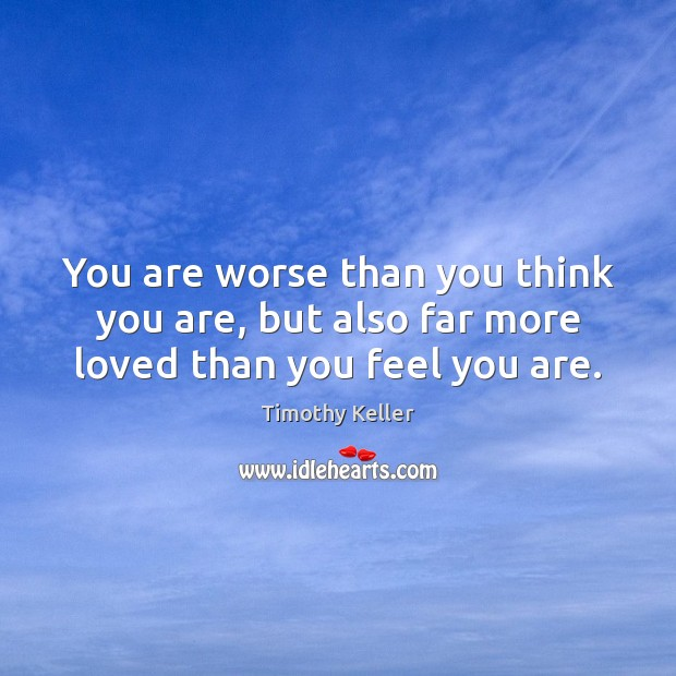 You are worse than you think you are, but also far more loved than you feel you are. Timothy Keller Picture Quote