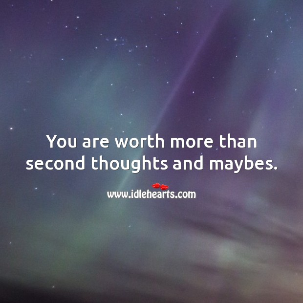 You are worth more than second thoughts and maybes. Worth Quotes Image