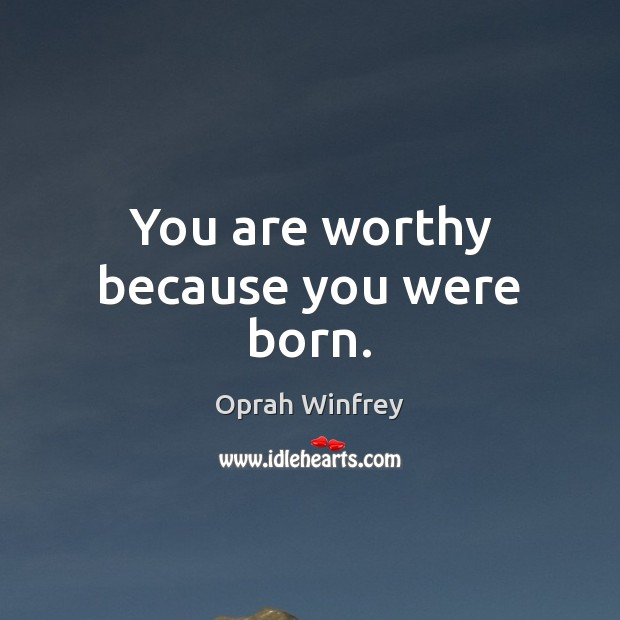 Image, You are worthy because you were born.