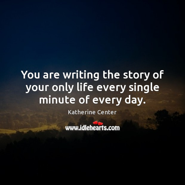 Image, You are writing the story of your only life every single minute of every day.