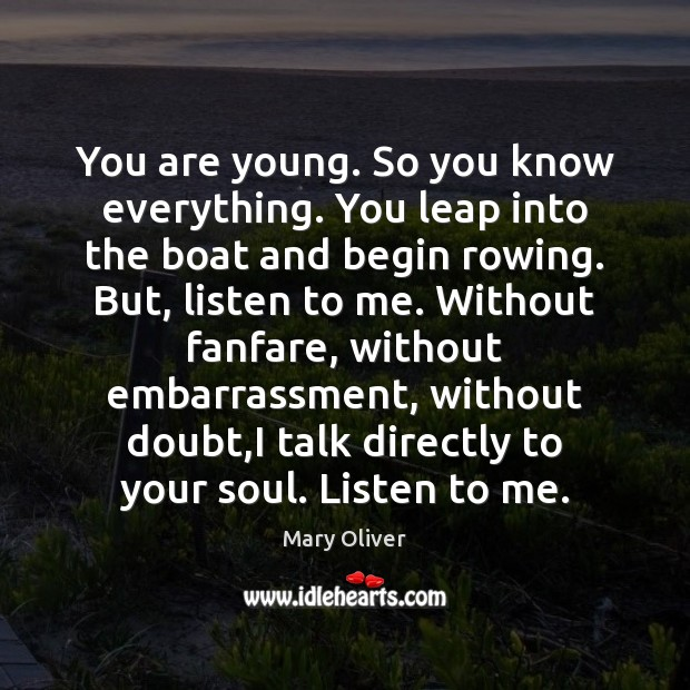 You are young. So you know everything. You leap into the boat Mary Oliver Picture Quote