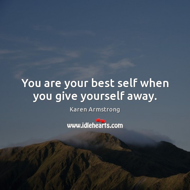 You are your best self when you give yourself away. Karen Armstrong Picture Quote