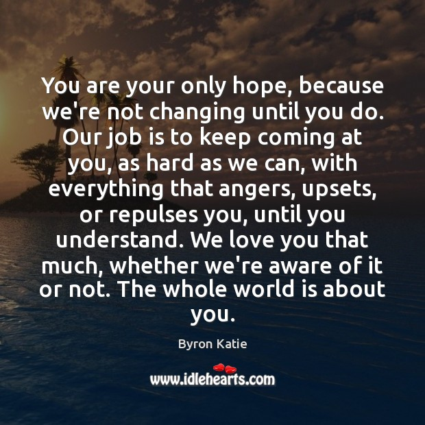 You are your only hope, because we're not changing until you do. Byron Katie Picture Quote