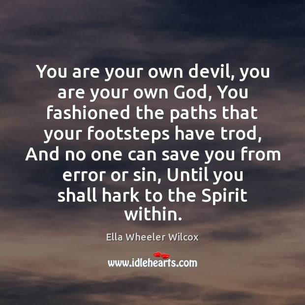 You are your own devil, you are your own God, You fashioned Ella Wheeler Wilcox Picture Quote