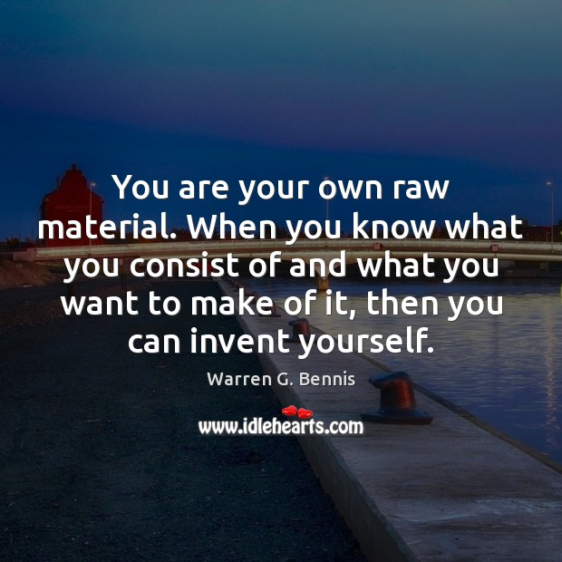 You are your own raw material. When you know what you consist Warren G. Bennis Picture Quote