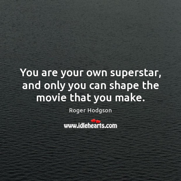 You are your own superstar, and only you can shape the movie that you make. Image