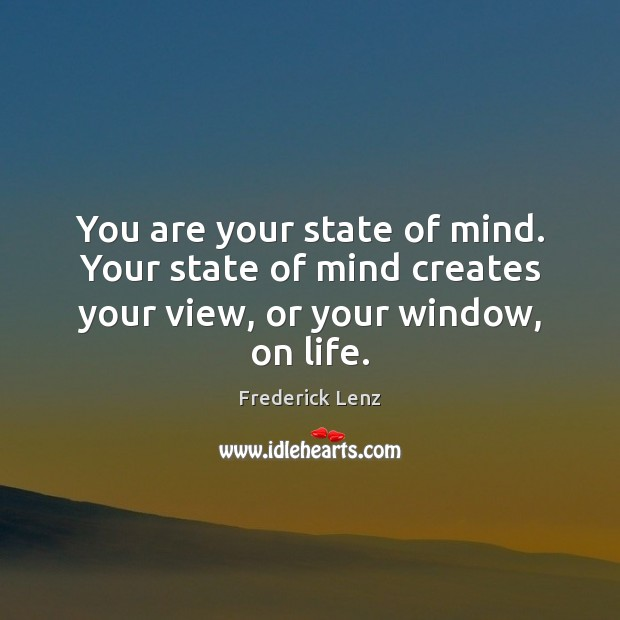 You are your state of mind. Your state of mind creates your view, or your window, on life. Image