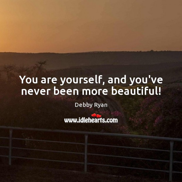 You are yourself, and you've never been more beautiful! Debby Ryan Picture Quote