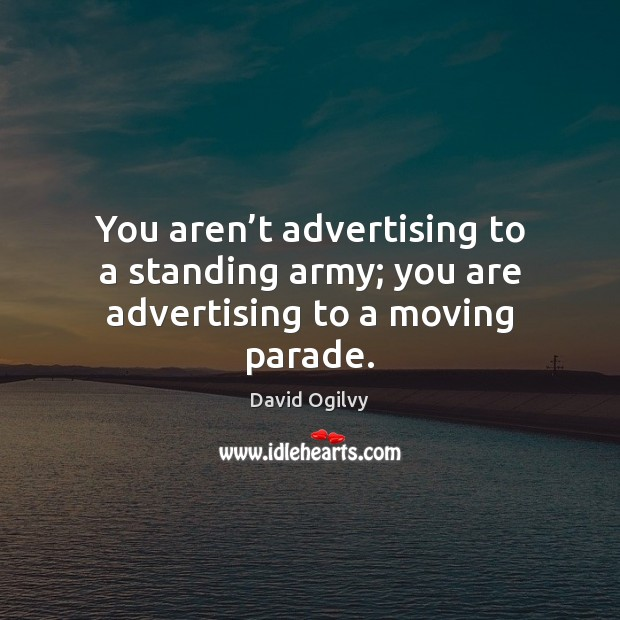 You aren't advertising to a standing army; you are advertising to a moving parade. Image