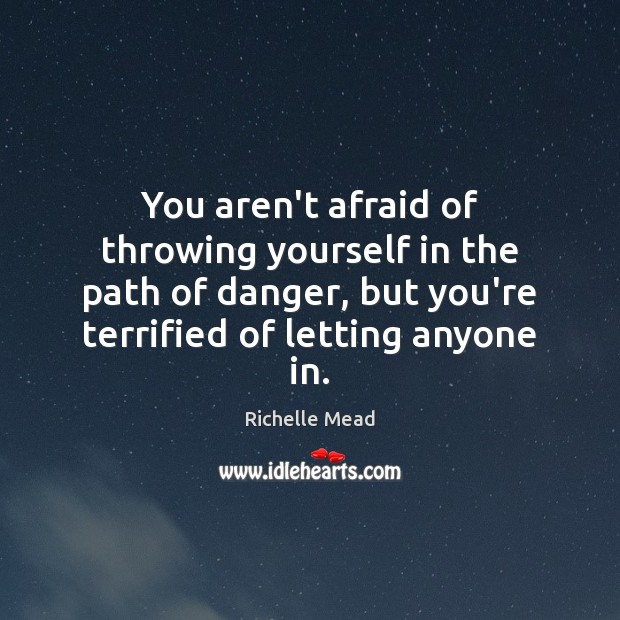 Image, You aren't afraid of throwing yourself in the path of danger, but