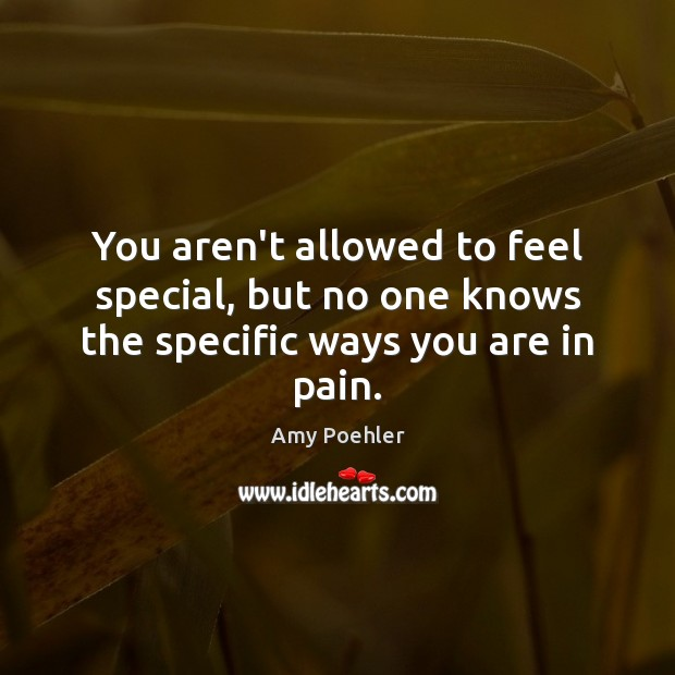 You aren't allowed to feel special, but no one knows the specific ways you are in pain. Image