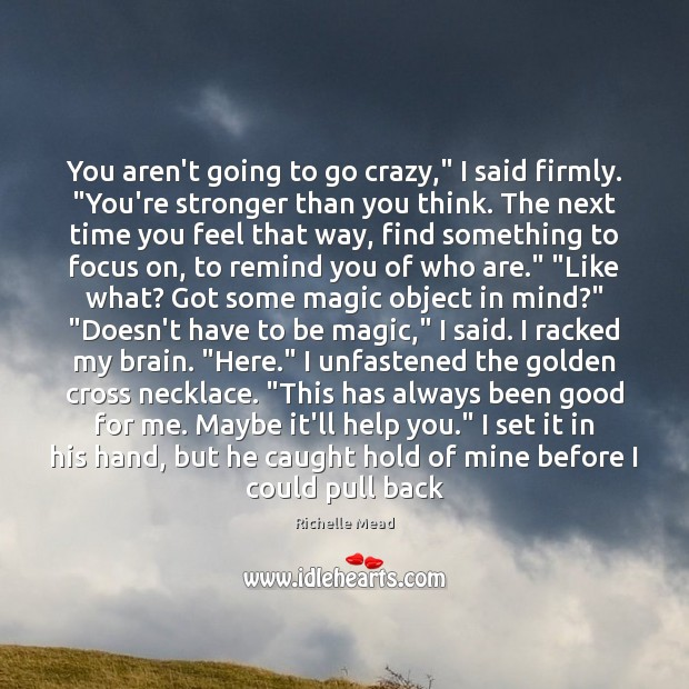 """Image, You aren't going to go crazy,"""" I said firmly. """"You're stronger than"""
