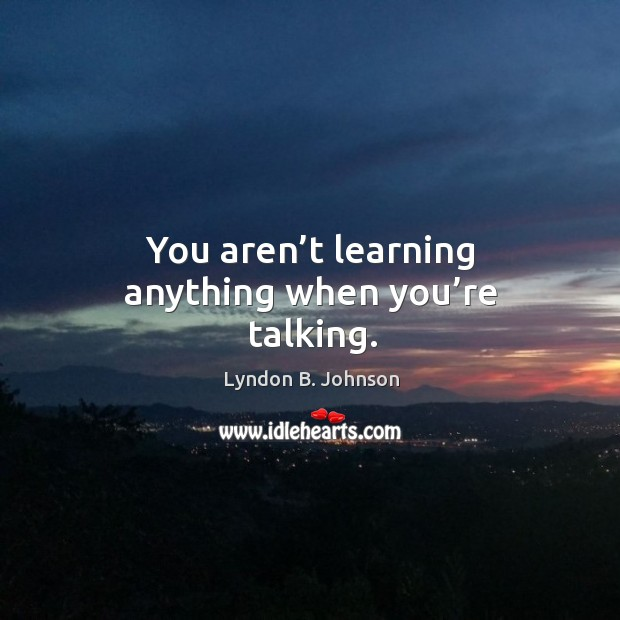 You aren't learning anything when you're talking. Image