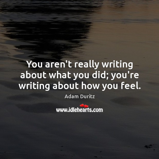 You aren't really writing about what you did; you're writing about how you feel. Adam Duritz Picture Quote