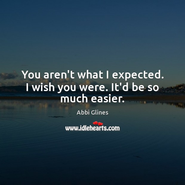 You aren't what I expected. I wish you were. It'd be so much easier. Image