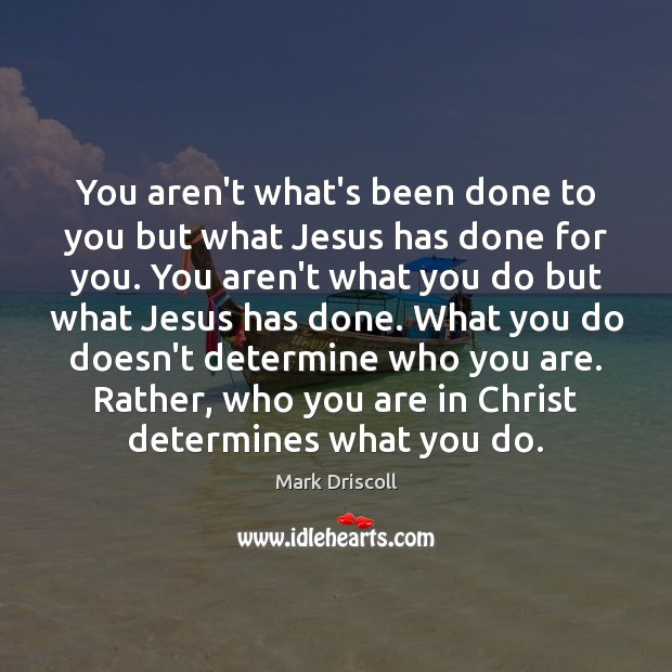 You aren't what's been done to you but what Jesus has done Mark Driscoll Picture Quote