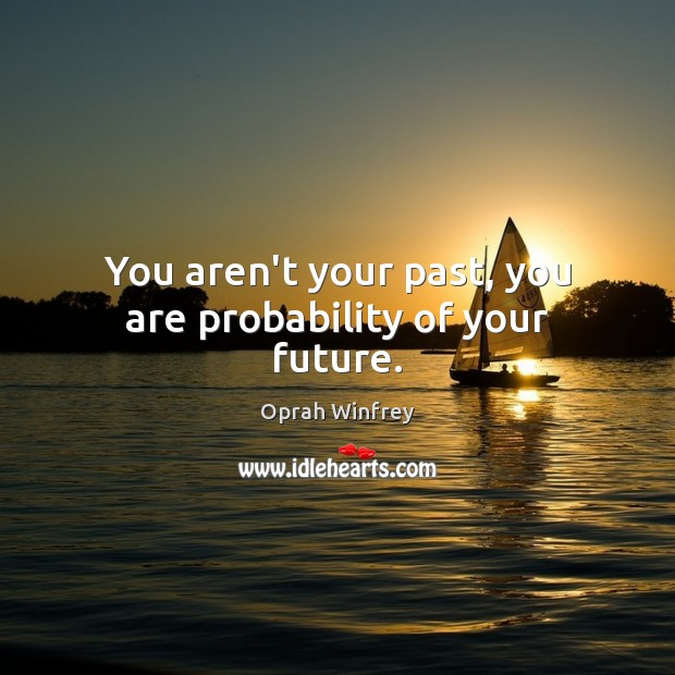 Image, You aren't your past, you are probability of your future.