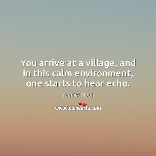 You arrive at a village, and in this calm environment, one starts to hear echo. Yannick Noah Picture Quote