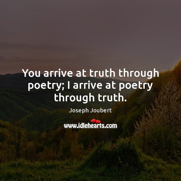 You arrive at truth through poetry; I arrive at poetry through truth. Image