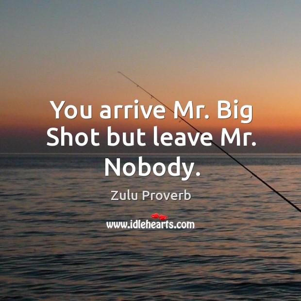 Image, You arrive mr. Big shot but leave mr. Nobody.
