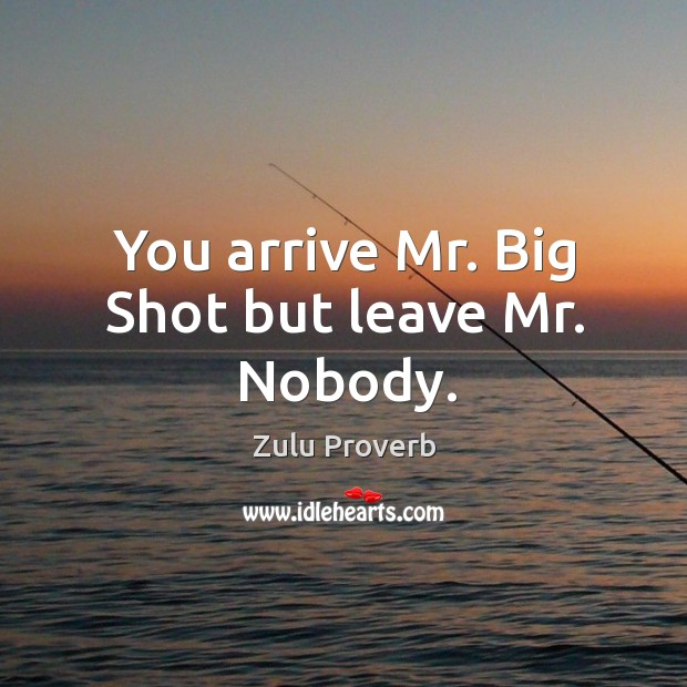 You arrive mr. Big shot but leave mr. Nobody. Zulu Proverbs Image