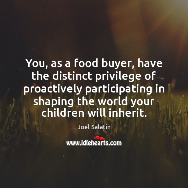 You, as a food buyer, have the distinct privilege of proactively participating Joel Salatin Picture Quote