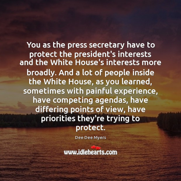 You as the press secretary have to protect the president's interests and Image