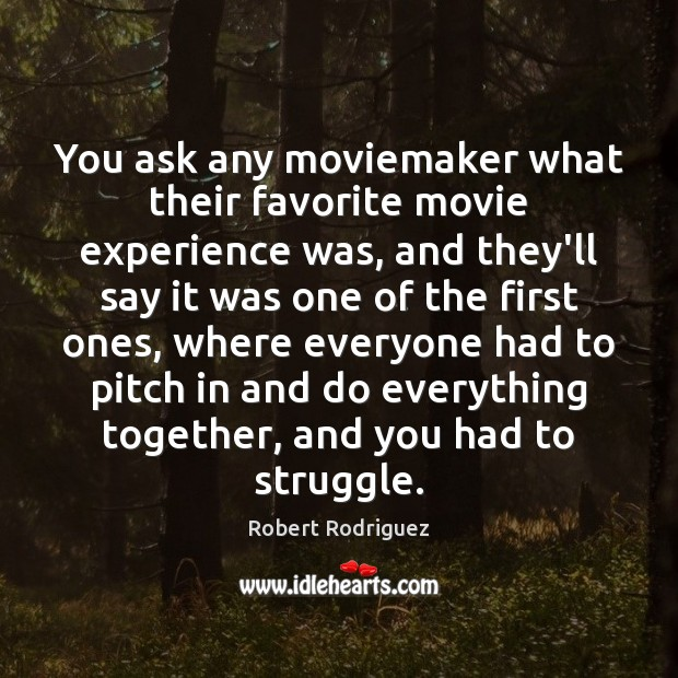 You ask any moviemaker what their favorite movie experience was, and they'll Robert Rodriguez Picture Quote