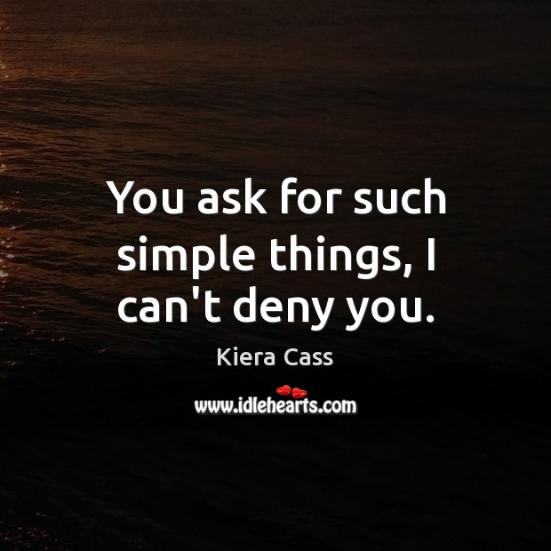 You ask for such simple things, I can't deny you. Kiera Cass Picture Quote