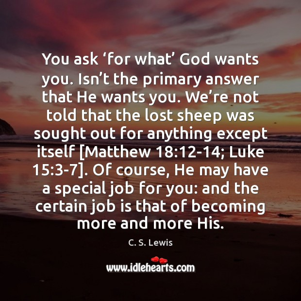 You ask 'for what' God wants you. Isn't the primary answer Image